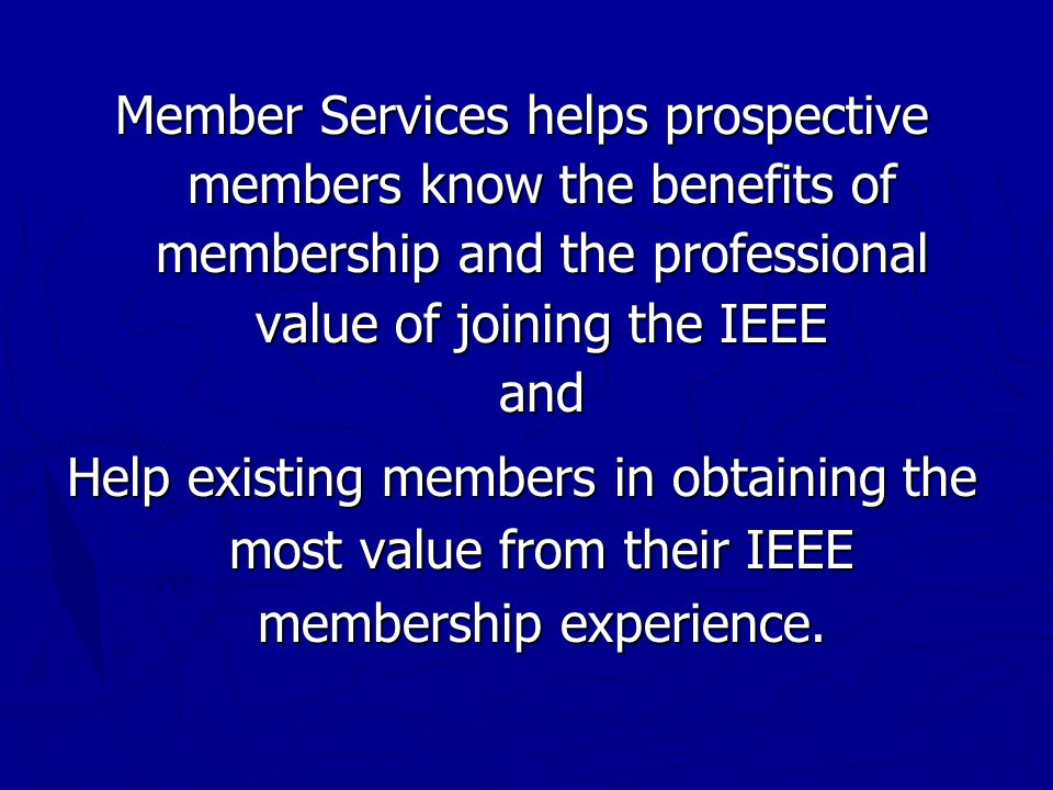 Member Services helps prospective members know the benefits of membership and the professional value of joining the IEEE and Help existing members in obtaining the most value from their IEEE membership experience.