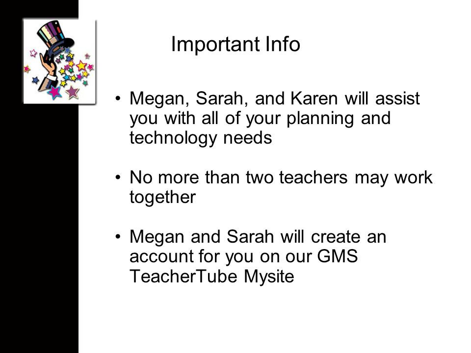 Important Info Megan, Sarah, and Karen will assist you with all of your planning and technology needs No more than two teachers may work together Megan and Sarah will create an account for you on our GMS TeacherTube Mysite