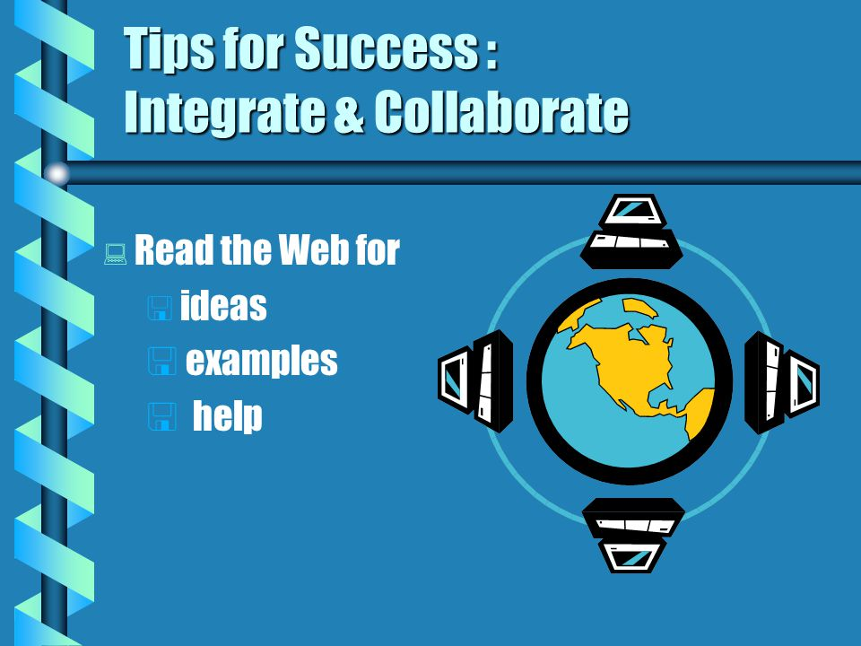 Tips for Success : Integrate & Collaborate   Identify course goals & objectives   Identify strategies you know help students achieve goals & objectives   use technology to extend strategies or create new ones