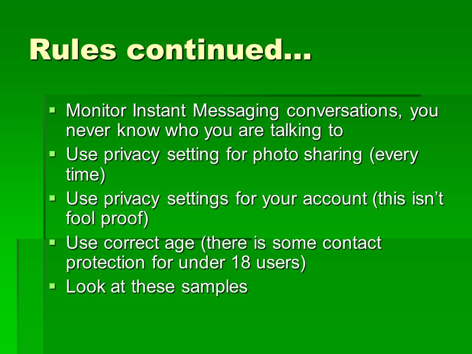 Rules continued…  Monitor Instant Messaging conversations, you never know who you are talking to  Use privacy setting for photo sharing (every time)  Use privacy settings for your account (this isn't fool proof)  Use correct age (there is some contact protection for under 18 users)  Look at these samples