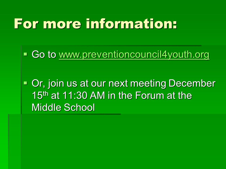 For more information:  Go to www.preventioncouncil4youth.org www.preventioncouncil4youth.org  Or, join us at our next meeting December 15 th at 11:30 AM in the Forum at the Middle School