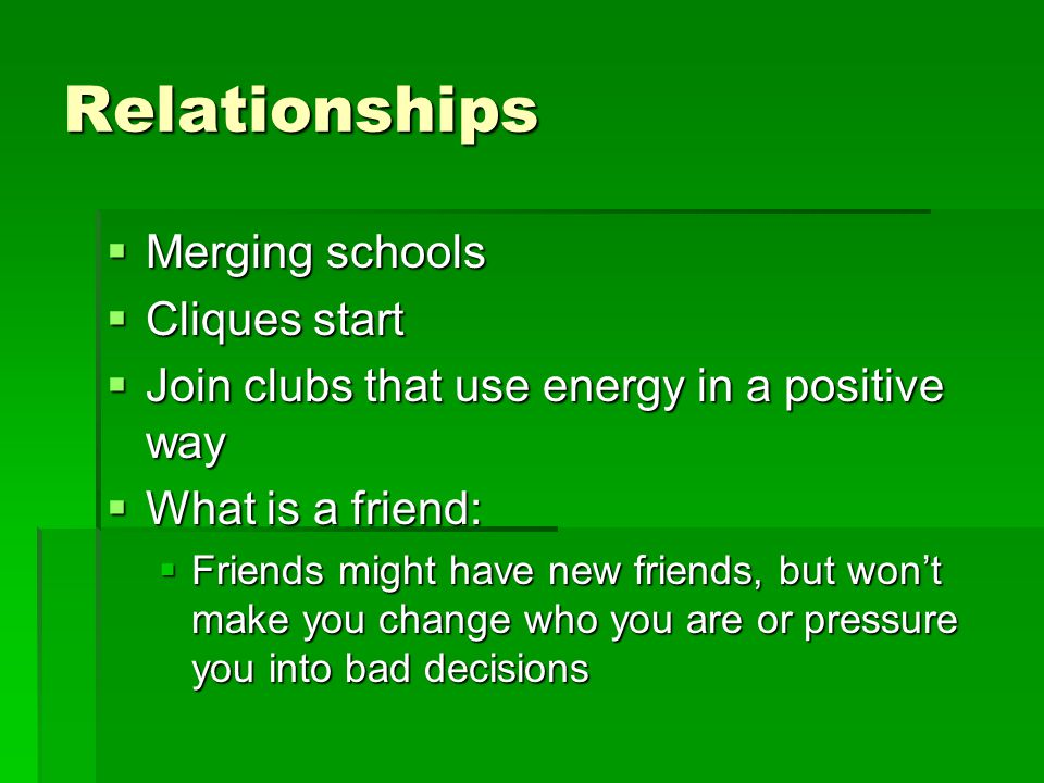 Relationships  Merging schools  Cliques start  Join clubs that use energy in a positive way  What is a friend:  Friends might have new friends, but won't make you change who you are or pressure you into bad decisions
