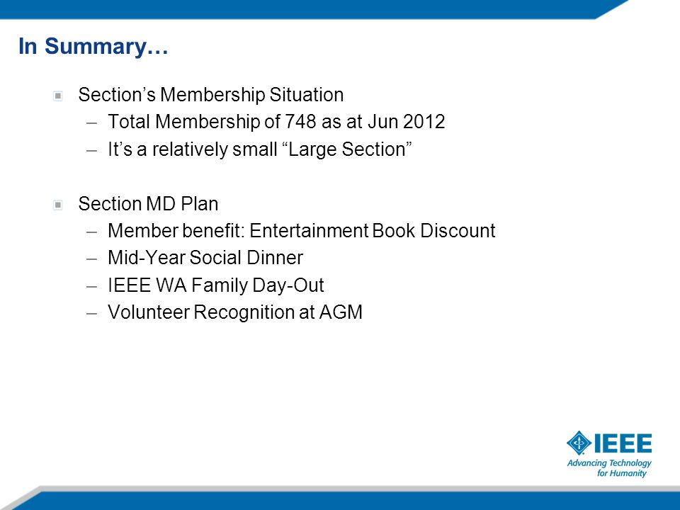Section's Membership Situation –Total Membership of 748 as at Jun 2012 –It's a relatively small Large Section Section MD Plan –Member benefit: Entertainment Book Discount –Mid-Year Social Dinner –IEEE WA Family Day-Out –Volunteer Recognition at AGM In Summary…