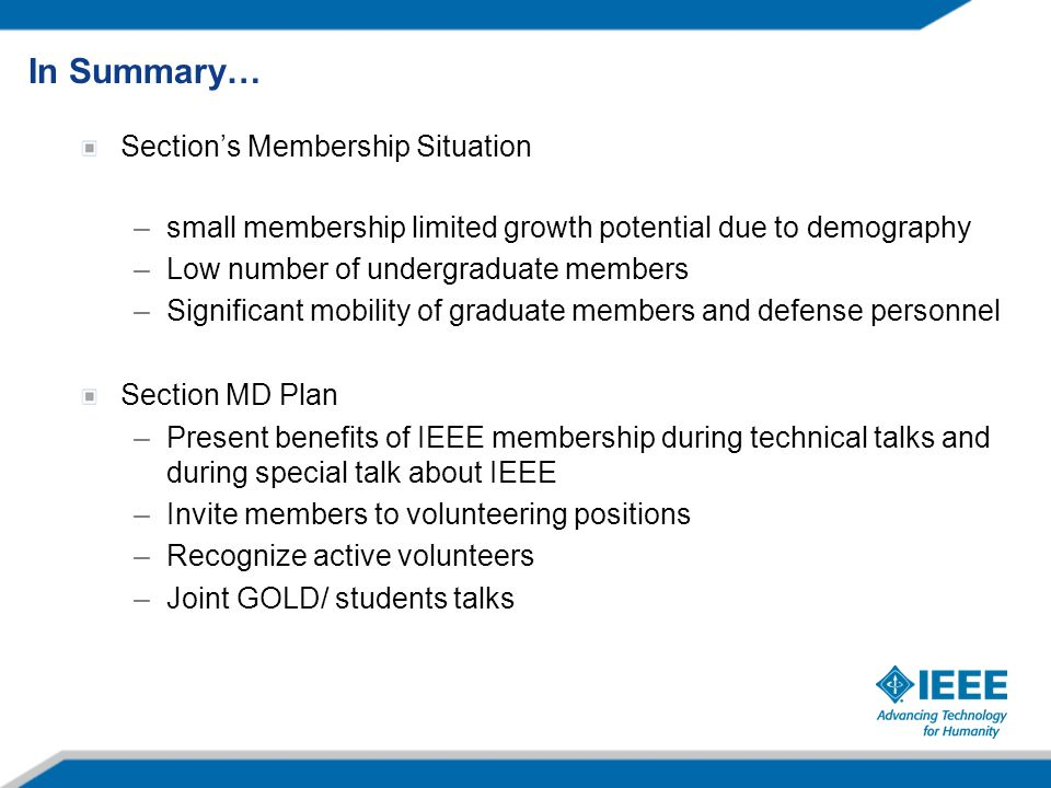 Section's Membership Situation –small membership limited growth potential due to demography –Low number of undergraduate members –Significant mobility of graduate members and defense personnel Section MD Plan –Present benefits of IEEE membership during technical talks and during special talk about IEEE –Invite members to volunteering positions –Recognize active volunteers –Joint GOLD/ students talks In Summary…