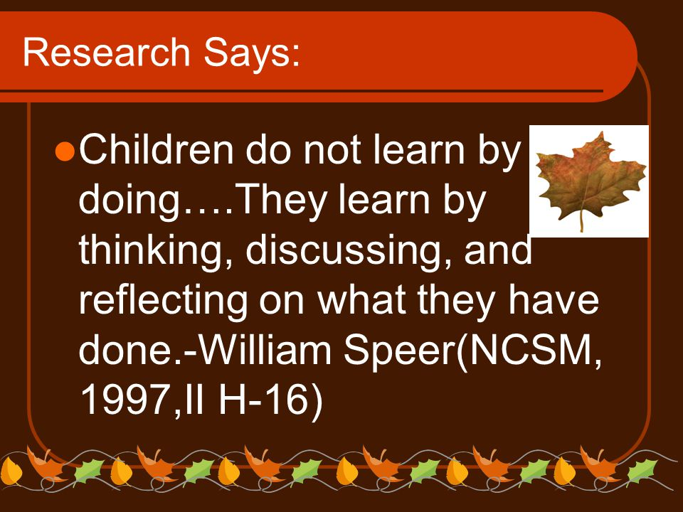 Research Says: Children do not learn by doing….They learn by thinking, discussing, and reflecting on what they have done.-William Speer(NCSM, 1997,II H-16)