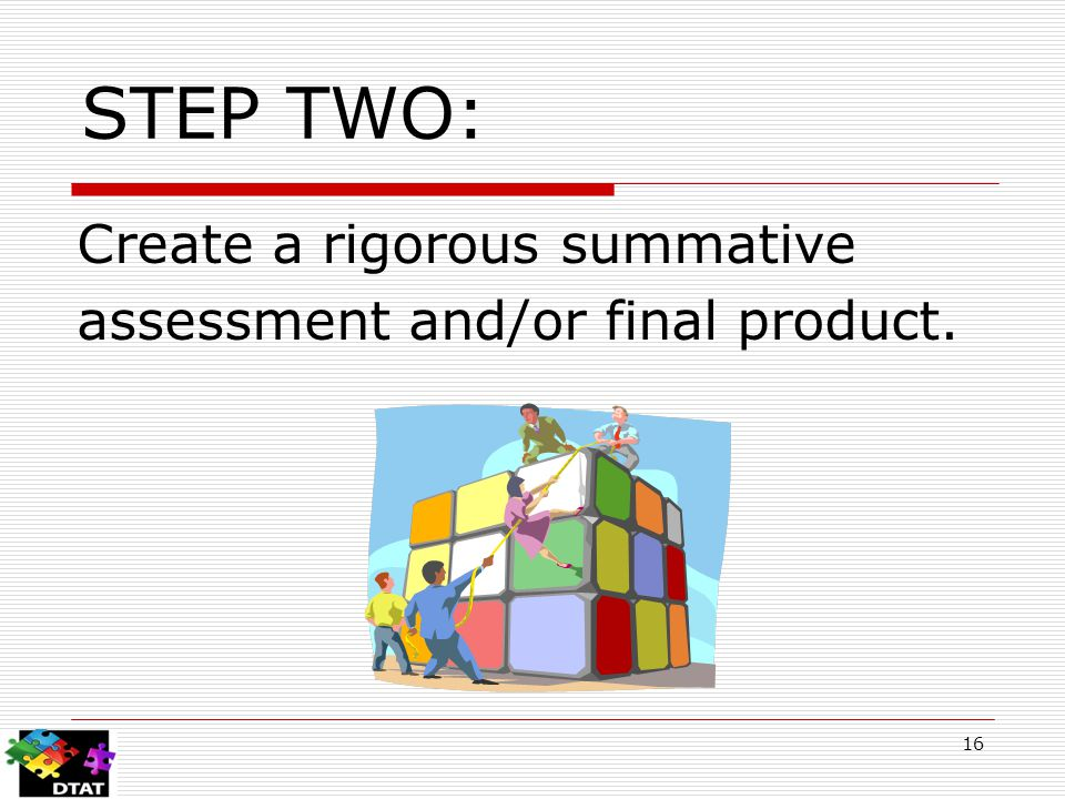 STEP TWO: Create a rigorous summative assessment and/or final product. 16