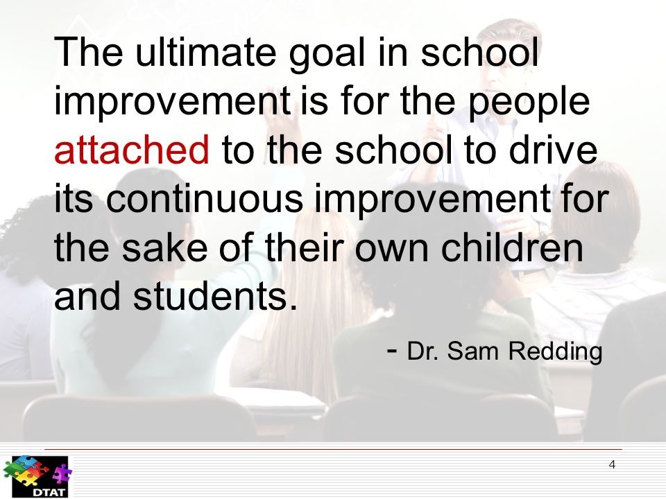 4 The ultimate goal in school improvement is for the people attached to the school to drive its continuous improvement for the sake of their own children and students.