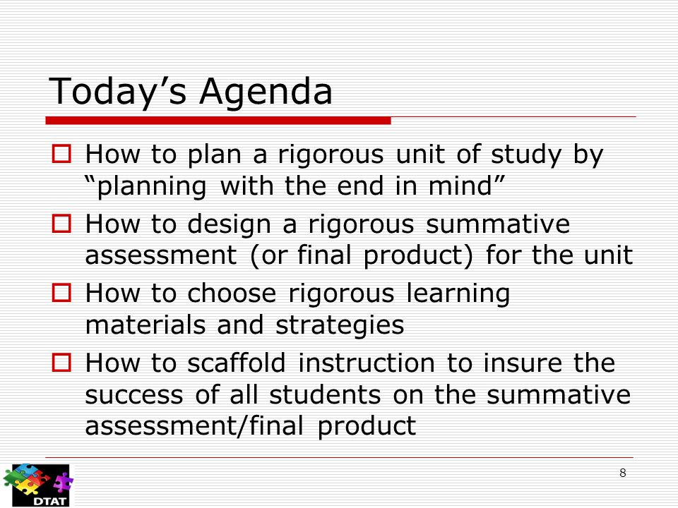 8 Today's Agenda  How to plan a rigorous unit of study by planning with the end in mind  How to design a rigorous summative assessment (or final product) for the unit  How to choose rigorous learning materials and strategies  How to scaffold instruction to insure the success of all students on the summative assessment/final product