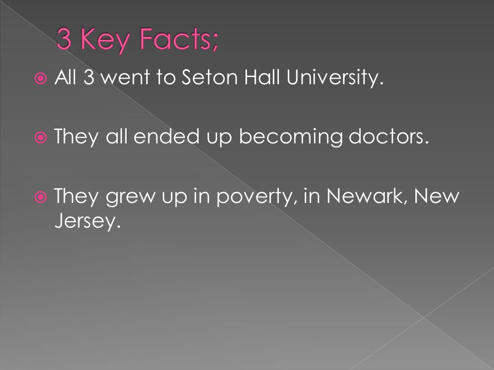  All 3 went to Seton Hall University.  They all ended up becoming doctors.