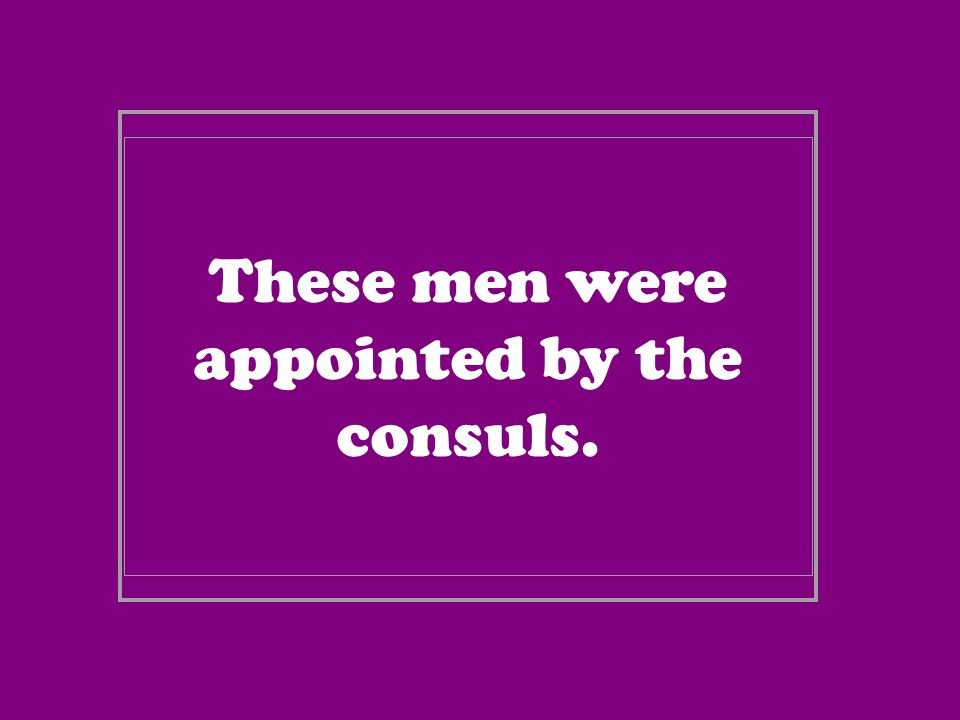 These men were appointed by the consuls.