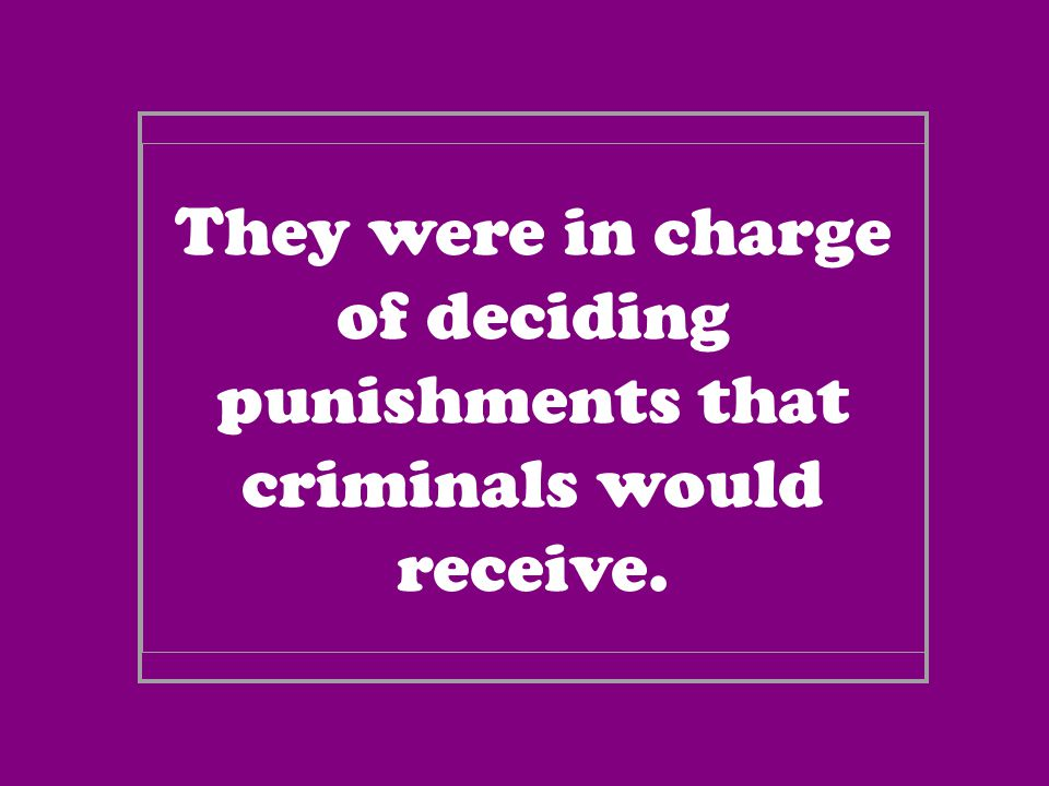 They were in charge of deciding punishments that criminals would receive.