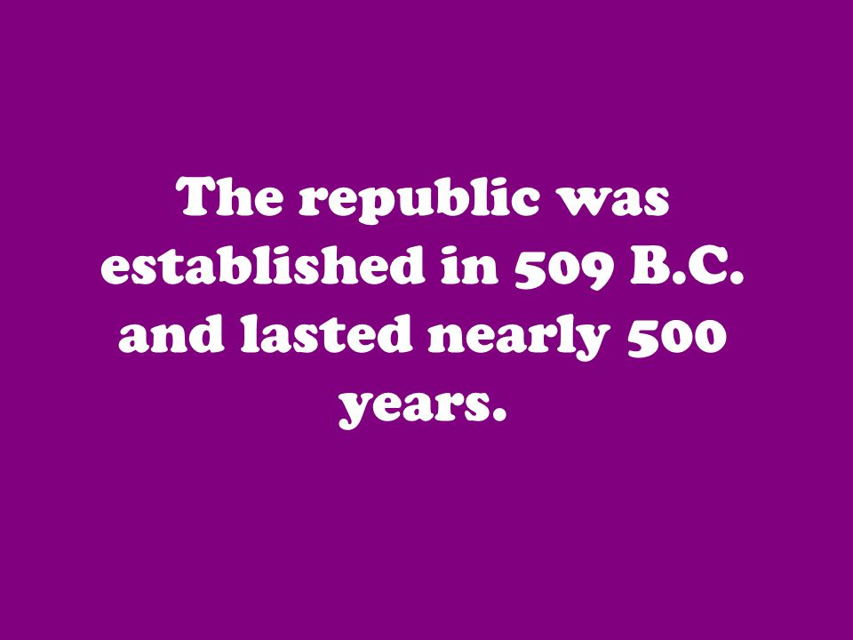 The republic was established in 509 B.C. and lasted nearly 500 years.
