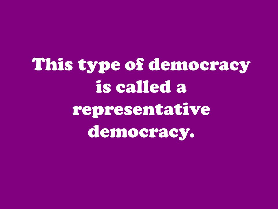 This type of democracy is called a representative democracy.