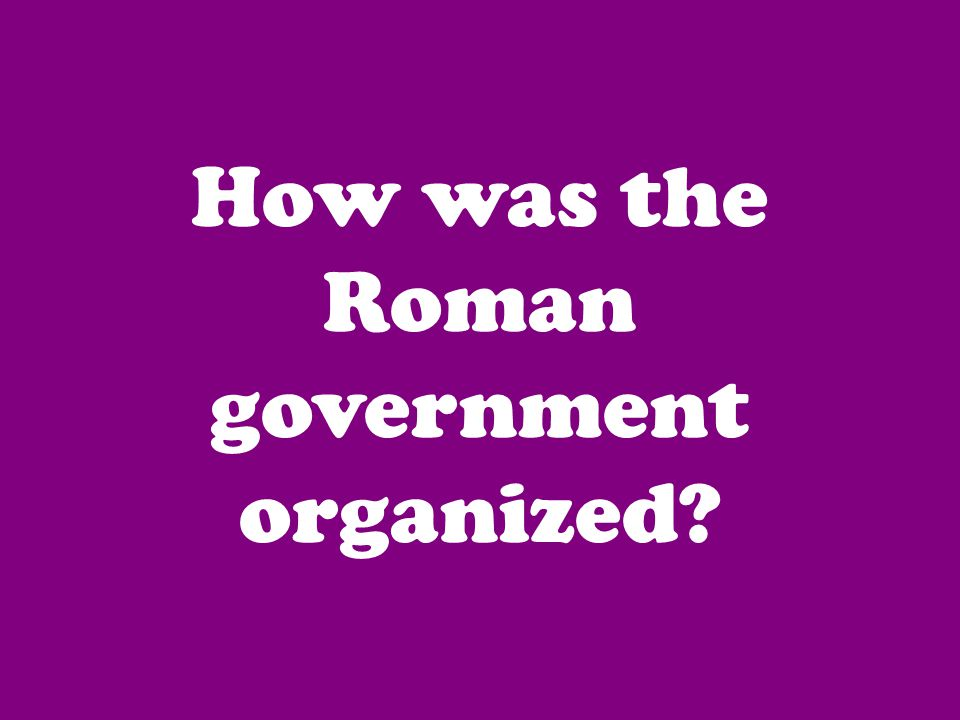How was the Roman government organized