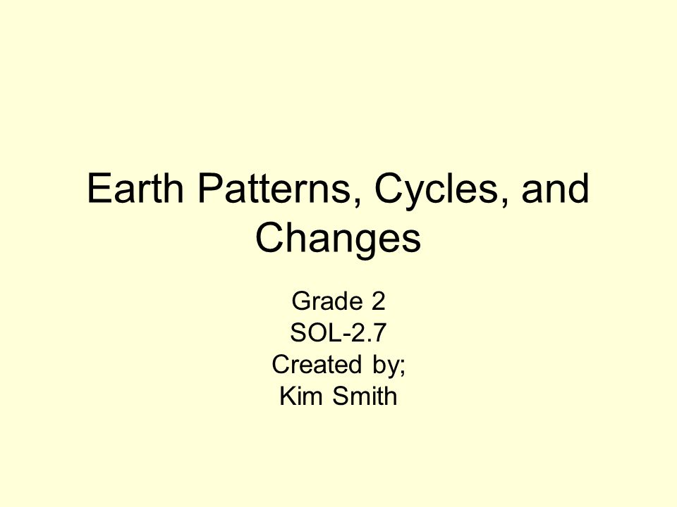 Earth Patterns, Cycles, and Changes Grade 2 SOL-2.7 Created by; Kim Smith
