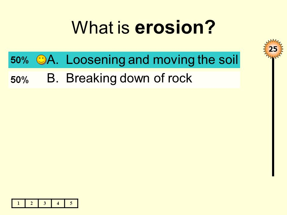 What is erosion 12345 25 A.Loosening and moving the soil B.Breaking down of rock