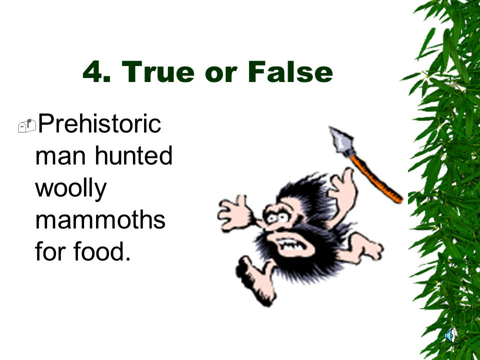 3. True  Mammoths also had six sets of teeth. They lived between 60- 80 years.