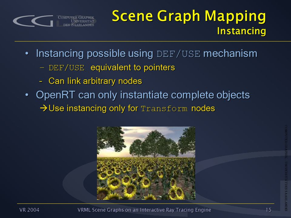 COMPUTER GRAPHIK – UNIVERSITÄT DES SAARLANDES VR 2004VRML Scene Graphs on an Interactive Ray Tracing Engine15 Scene Graph Mapping Instancing Instancing possible using DEF/USE mechanismInstancing possible using DEF/USE mechanism –DEF/USE equivalent to pointers –Can link arbitrary nodes OpenRT can only instantiate complete objectsOpenRT can only instantiate complete objects  Use instancing only for Transform nodes