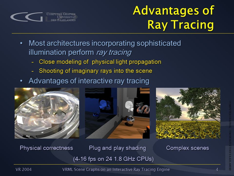 COMPUTER GRAPHIK – UNIVERSITÄT DES SAARLANDES VR 2004VRML Scene Graphs on an Interactive Ray Tracing Engine4 Advantages of Ray Tracing Most architectures incorporating sophisticated illumination perform ray tracingMost architectures incorporating sophisticated illumination perform ray tracing –Close modeling of physical light propagation –Shooting of imaginary rays into the scene Advantages of interactive ray tracingAdvantages of interactive ray tracing Physical correctness Plug and play shading Complex scenes (4-16 fps on 24 1.8 GHz CPUs)