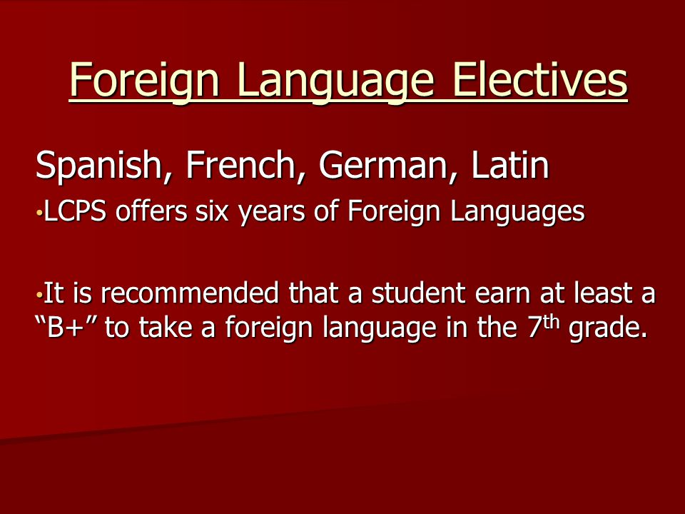 Spanish, French, German, Latin LCPS offers six years of Foreign Languages LCPS offers six years of Foreign Languages It is recommended that a student earn at least a B+ to take a foreign language in the 7 th grade.