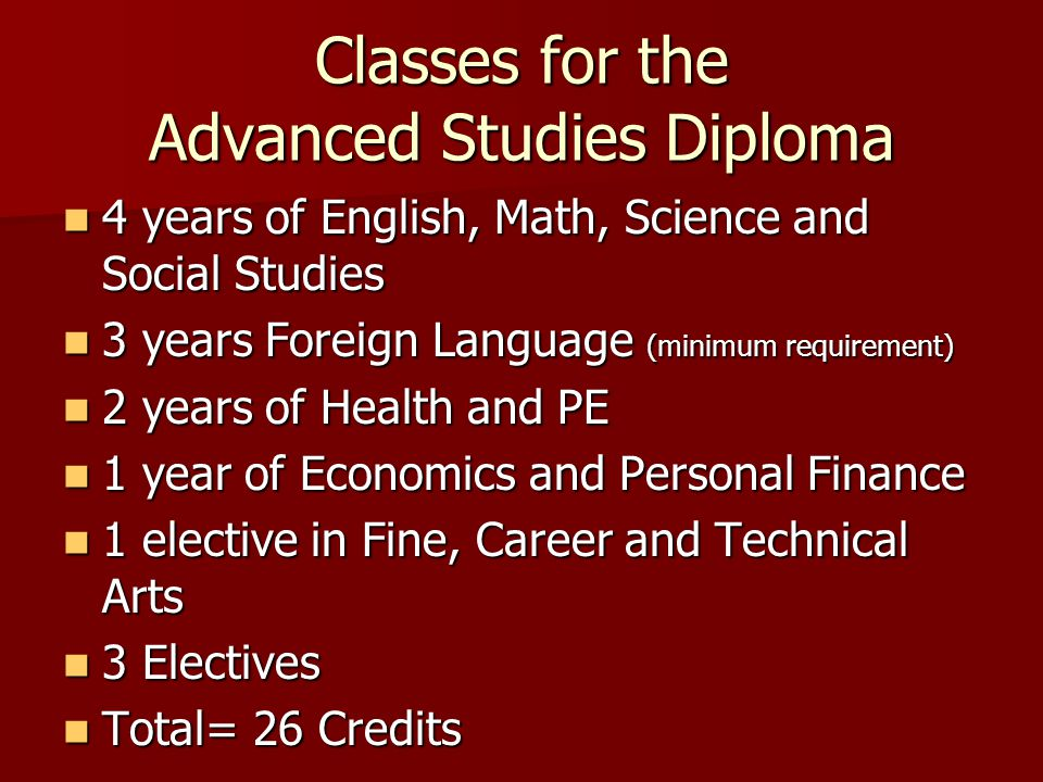 Classes for the Advanced Studies Diploma 4 years of English, Math, Science and Social Studies 4 years of English, Math, Science and Social Studies 3 years Foreign Language (minimum requirement) 3 years Foreign Language (minimum requirement) 2 years of Health and PE 2 years of Health and PE 1 year of Economics and Personal Finance 1 year of Economics and Personal Finance 1 elective in Fine, Career and Technical Arts 1 elective in Fine, Career and Technical Arts 3 Electives 3 Electives Total= 26 Credits Total= 26 Credits