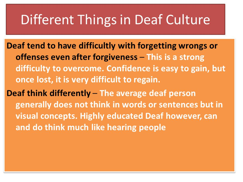 Different Things in Deaf Culture Deaf tend to have difficultly with forgetting wrongs or offenses even after forgiveness – This is a strong difficulty to overcome.