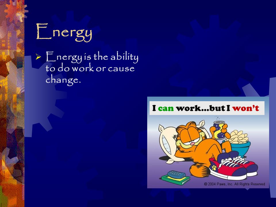  Energy is the ability to do work or cause change. I can work…but I won't