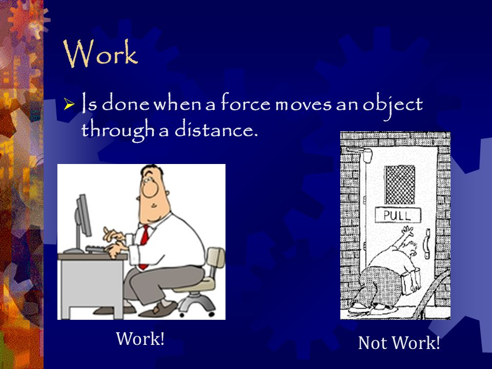 Work  Is done when a force moves an object through a distance. Not Work! Work!