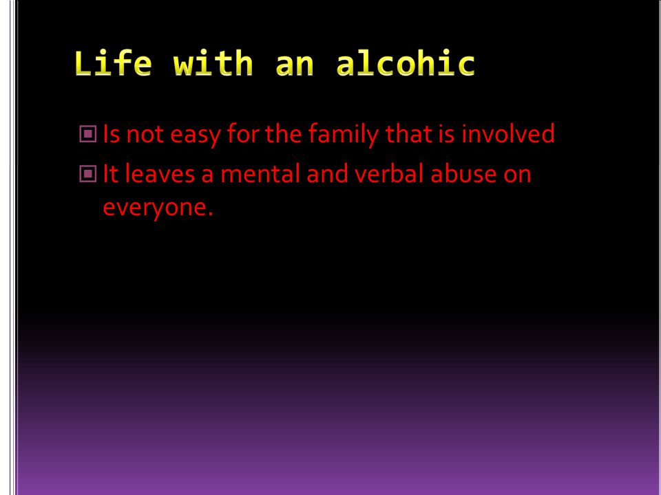Is not easy for the family that is involved It leaves a mental and verbal abuse on everyone.