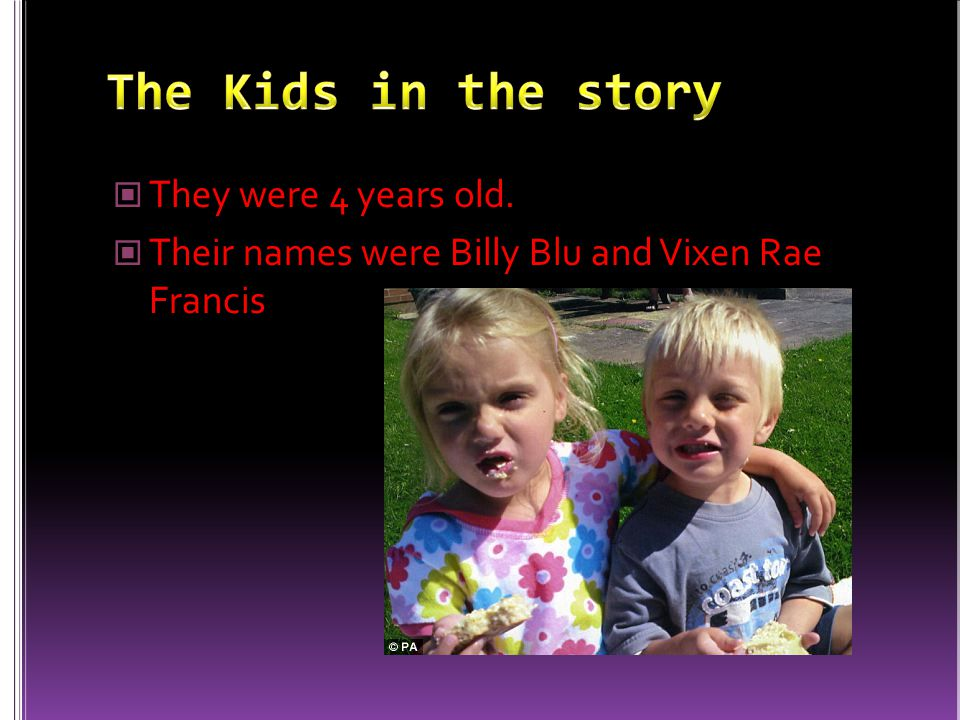 They were 4 years old. Their names were Billy Blu and Vixen Rae Francis