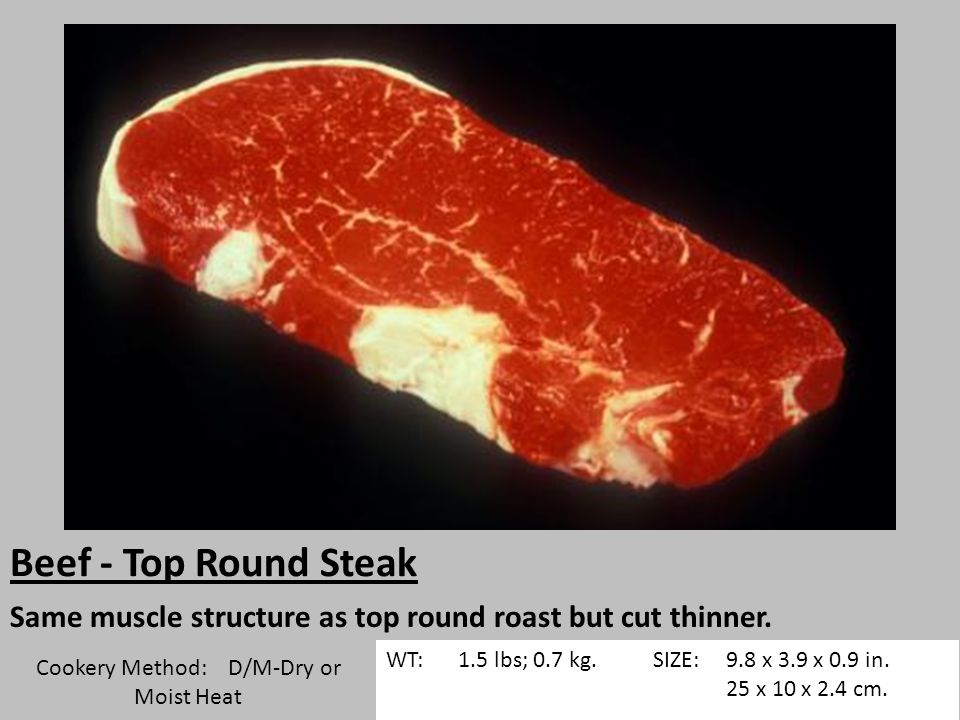 Beef - Top Round Steak Same muscle structure as top round roast but cut thinner.