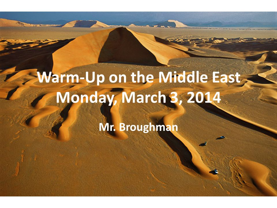 Warm-Up on the Middle East Monday, March 3, 2014 Mr. Broughman