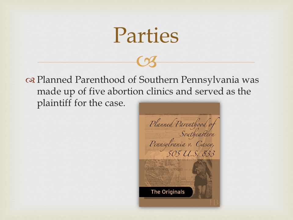   Planned Parenthood of Southern Pennsylvania was made up of five abortion clinics and served as the plaintiff for the case.