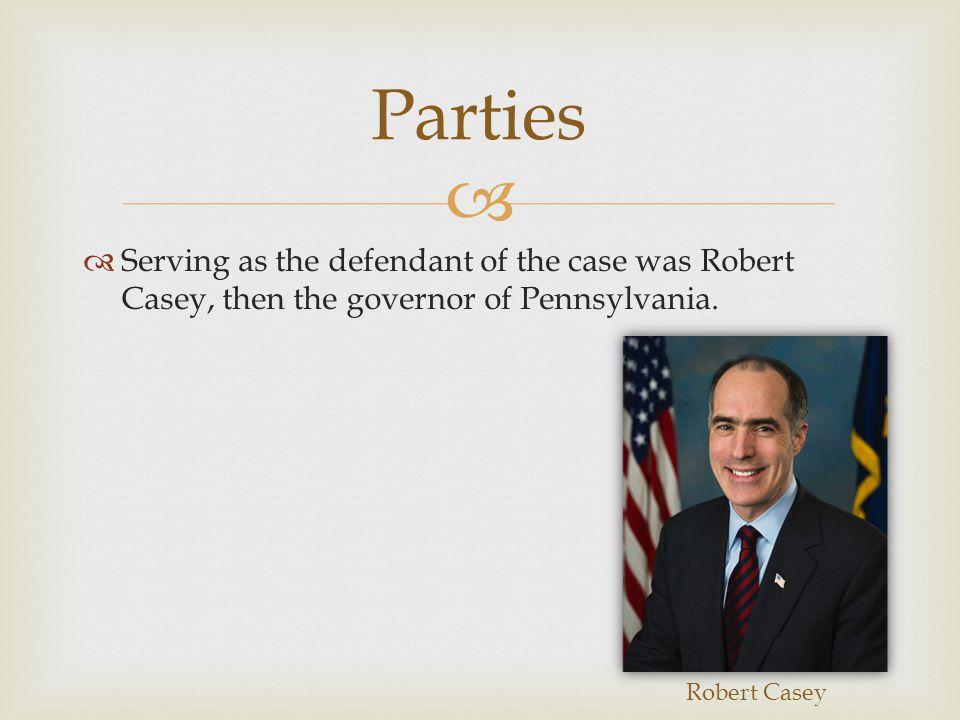   Serving as the defendant of the case was Robert Casey, then the governor of Pennsylvania.