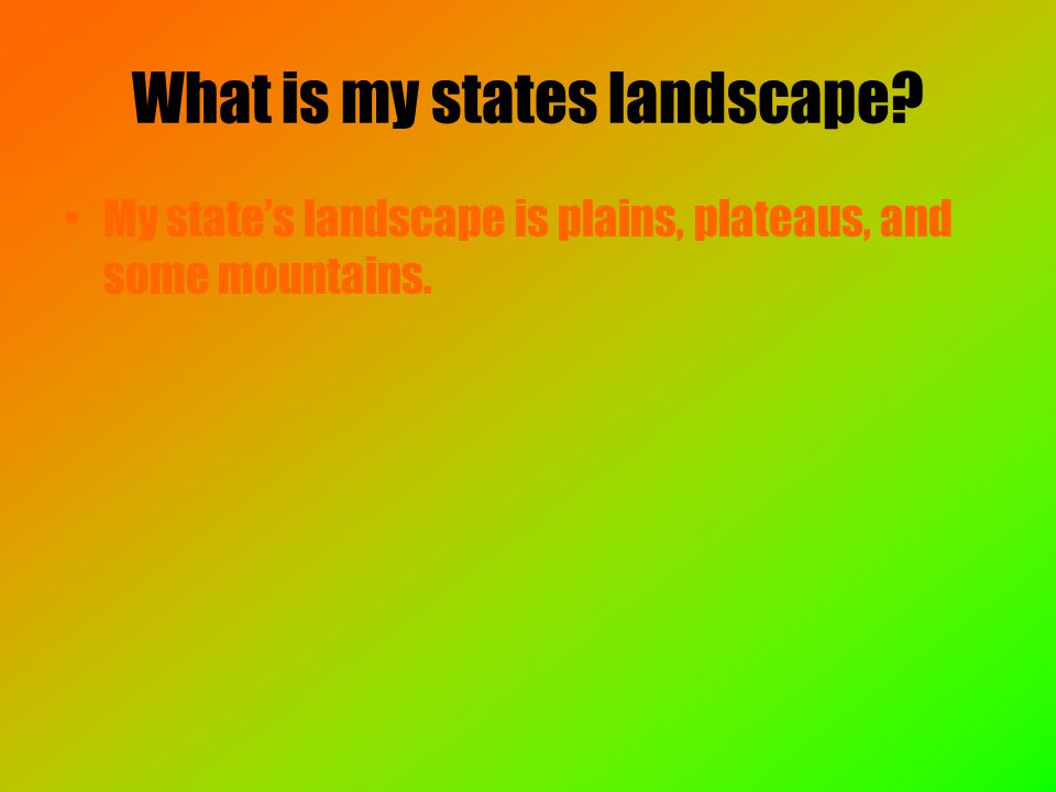 What is my states landscape My state's landscape is plains, plateaus, and some mountains.