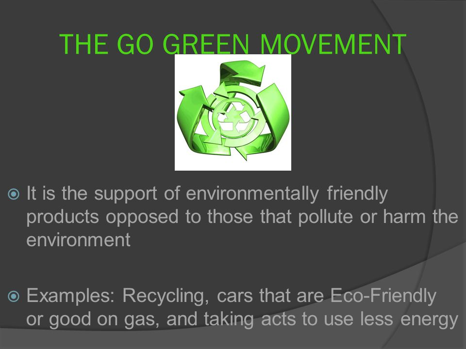 THE GO GREEN MOVEMENT  It is the support of environmentally friendly products opposed to those that pollute or harm the environment  Examples: Recycling, cars that are Eco-Friendly or good on gas, and taking acts to use less energy