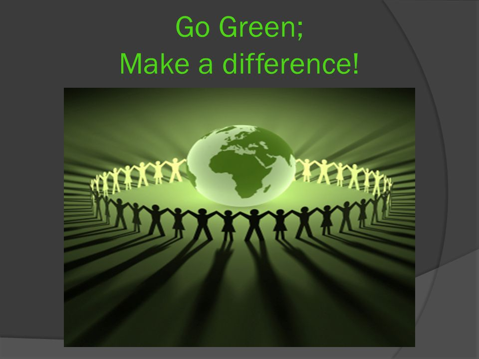 Go Green; Make a difference!