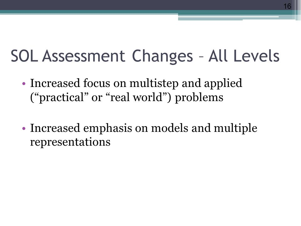 SOL Assessment Changes – All Levels Increased focus on multistep and applied ( practical or real world ) problems Increased emphasis on models and multiple representations 16
