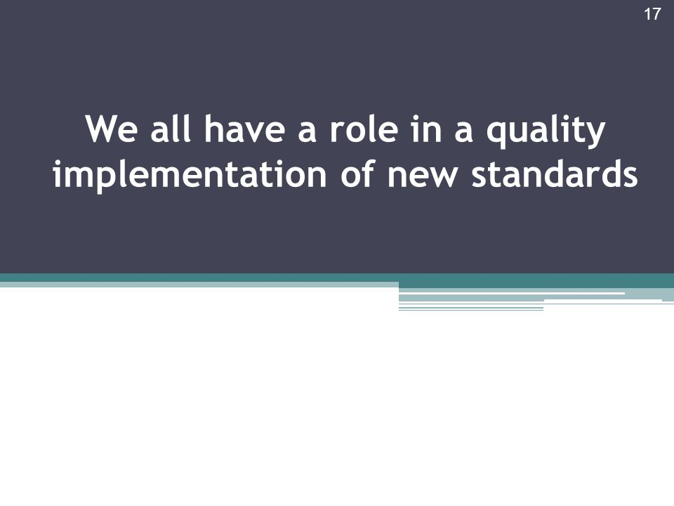 We all have a role in a quality implementation of new standards 17