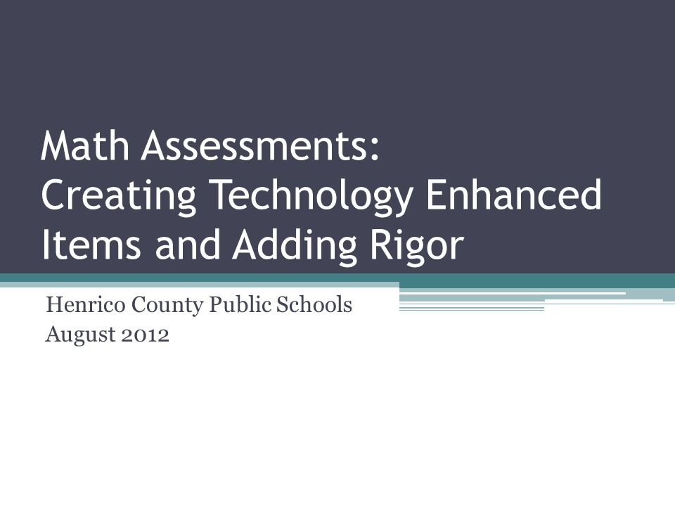 Math Assessments: Creating Technology Enhanced Items and Adding Rigor Henrico County Public Schools August 2012