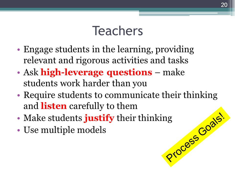 Teachers Engage students in the learning, providing relevant and rigorous activities and tasks Ask high-leverage questions – make students work harder than you Require students to communicate their thinking and listen carefully to them Make students justify their thinking Use multiple models 20 Process Goals!