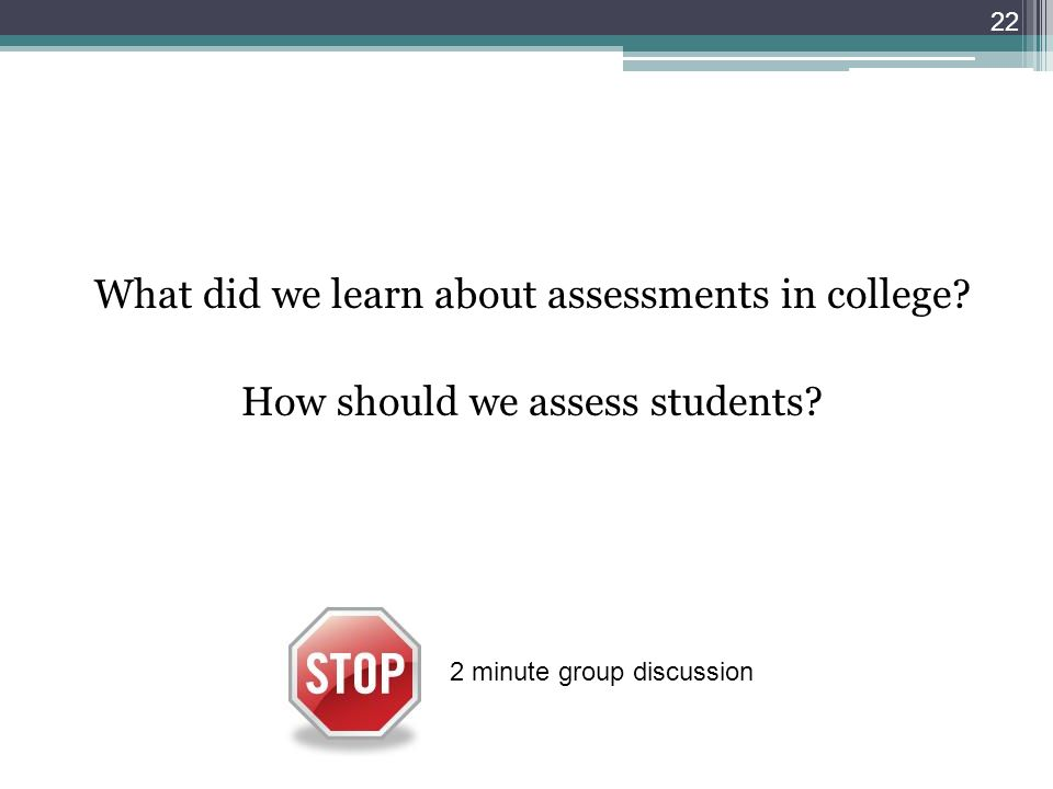 22 2 minute group discussion What did we learn about assessments in college.
