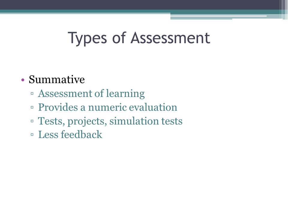 Summative ▫Assessment of learning ▫Provides a numeric evaluation ▫Tests, projects, simulation tests ▫Less feedback Types of Assessment