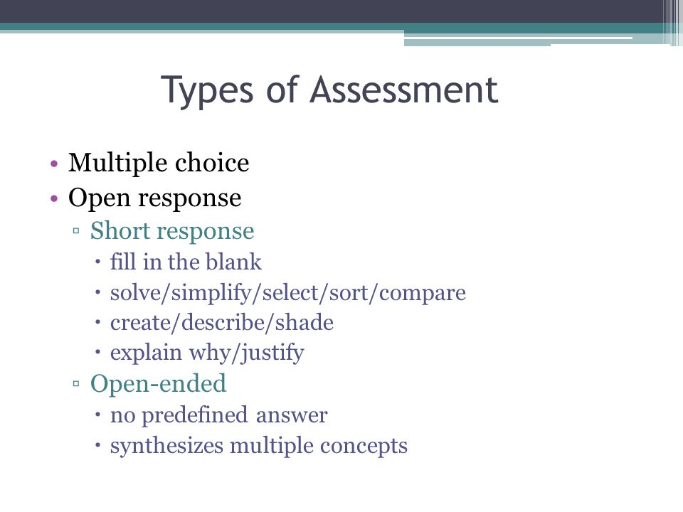 Multiple choice Open response ▫Short response  fill in the blank  solve/simplify/select/sort/compare  create/describe/shade  explain why/justify ▫Open-ended  no predefined answer  synthesizes multiple concepts Types of Assessment