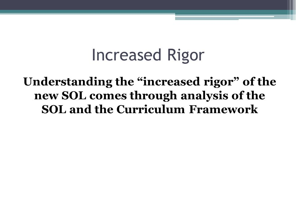 Increased Rigor Understanding the increased rigor of the new SOL comes through analysis of the SOL and the Curriculum Framework