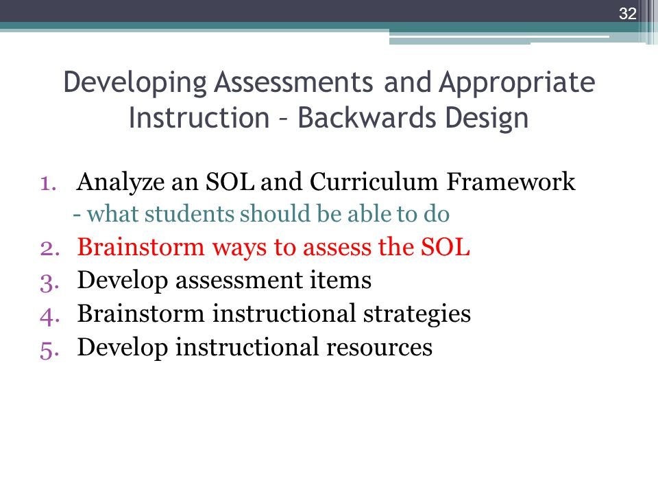 Developing Assessments and Appropriate Instruction – Backwards Design 1.Analyze an SOL and Curriculum Framework - what students should be able to do 2.Brainstorm ways to assess the SOL 3.Develop assessment items 4.Brainstorm instructional strategies 5.Develop instructional resources 32