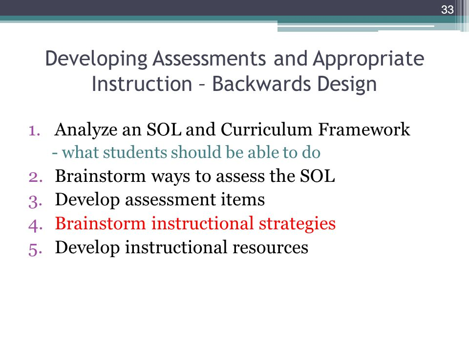 1.Analyze an SOL and Curriculum Framework - what students should be able to do 2.Brainstorm ways to assess the SOL 3.Develop assessment items 4.Brainstorm instructional strategies 5.Develop instructional resources 33 Developing Assessments and Appropriate Instruction – Backwards Design