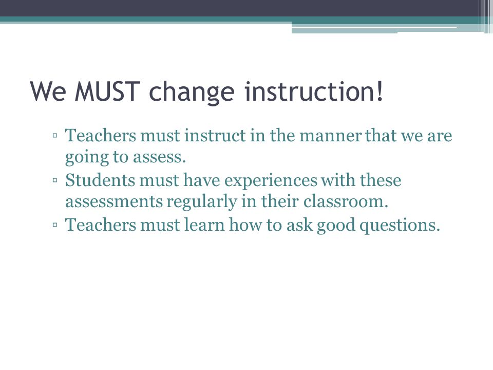 We MUST change instruction. ▫Teachers must instruct in the manner that we are going to assess.