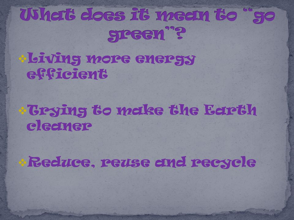  Living more energy efficient  Trying to make the Earth cleaner  Reduce, reuse and recycle