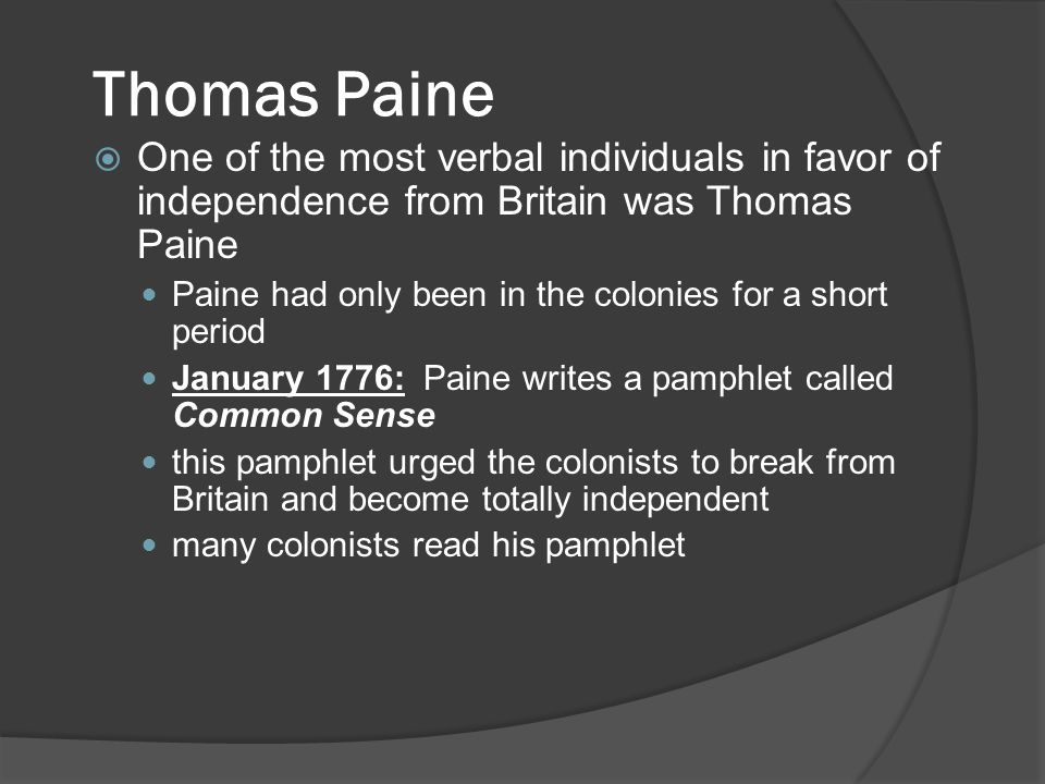 Thomas Paine  One of the most verbal individuals in favor of independence from Britain was Thomas Paine Paine had only been in the colonies for a short period January 1776: Paine writes a pamphlet called Common Sense this pamphlet urged the colonists to break from Britain and become totally independent many colonists read his pamphlet